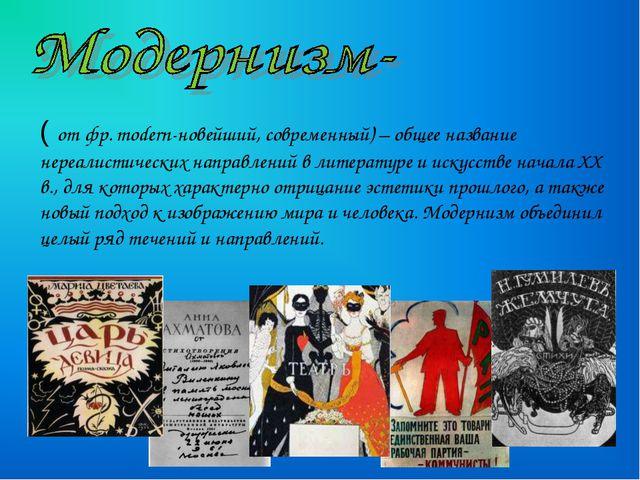 ( от фр. modern-новейший, современный) – общее название нереалистических напр...