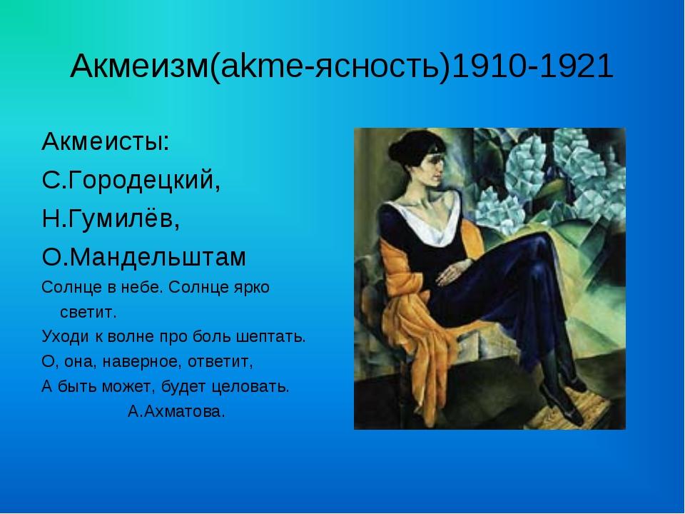 Акмеизм(akme-ясность)1910-1921 Акмеисты: С.Городецкий, Н.Гумилёв, О.Мандельшт...