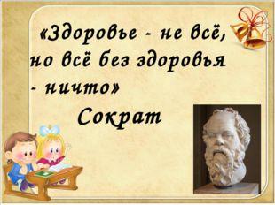 «Здоровье - не всё, но всё без здоровья - ничто»  Сократ