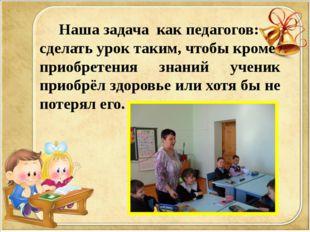Наша задача как педагогов: сделать урок таким, чтобы кроме приобретения знан