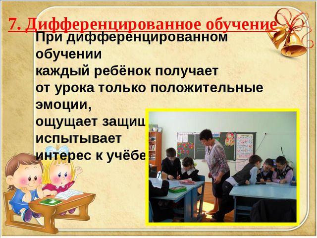 7. Дифференцированное обучение При дифференцированном обучении каждый ребёнок...