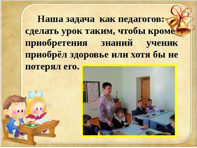 Наша задача как педагогов: сделать урок таким, чтобы кроме приобретения знан...