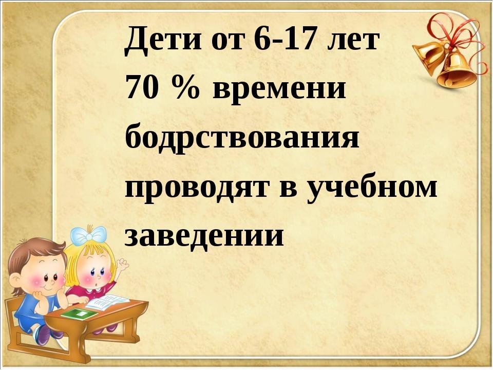 Дети от 6-17 лет 70 % времени бодрствования проводят в учебном заведении