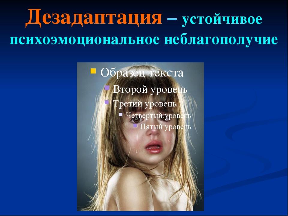 Дезадаптация – устойчивое психоэмоциональное неблагополучие