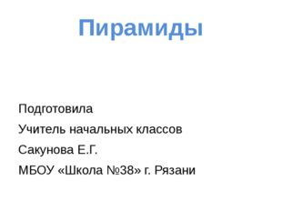 Пирамиды Подготовила Учитель начальных классов Сакунова Е.Г. МБОУ «Школа №38»