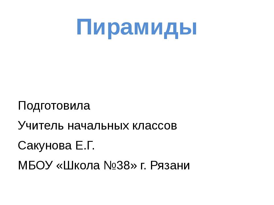 Пирамиды Подготовила Учитель начальных классов Сакунова Е.Г. МБОУ «Школа №38»...