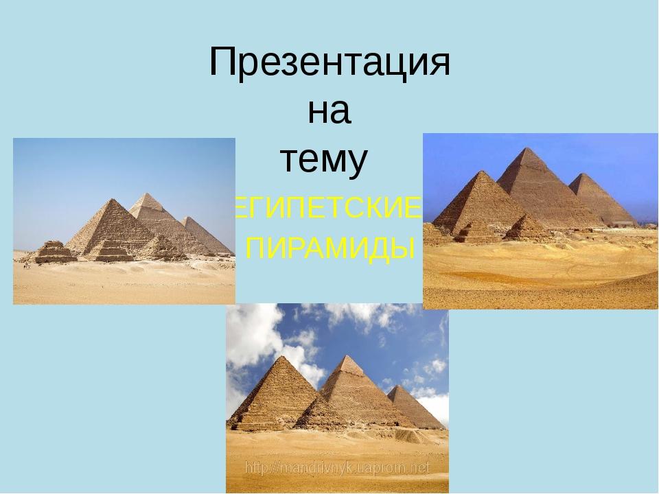 Презентация на тему ЕГИПЕТСКИЕ ПИРАМИДЫ
