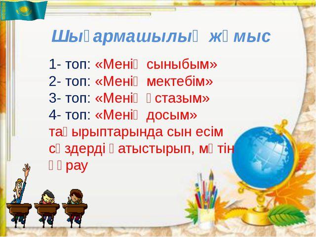 Шығармашылық жұмыс 1- топ: «Менің сыныбым» 2- топ: «Менің мектебім» 3- топ: «...