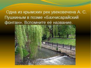 Одна из крымских рек увековечена А. С. Пушкиным в поэме «Бахчисарайский фонт