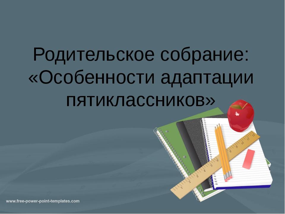 Родительское собрание: «Особенности адаптации пятиклассников»