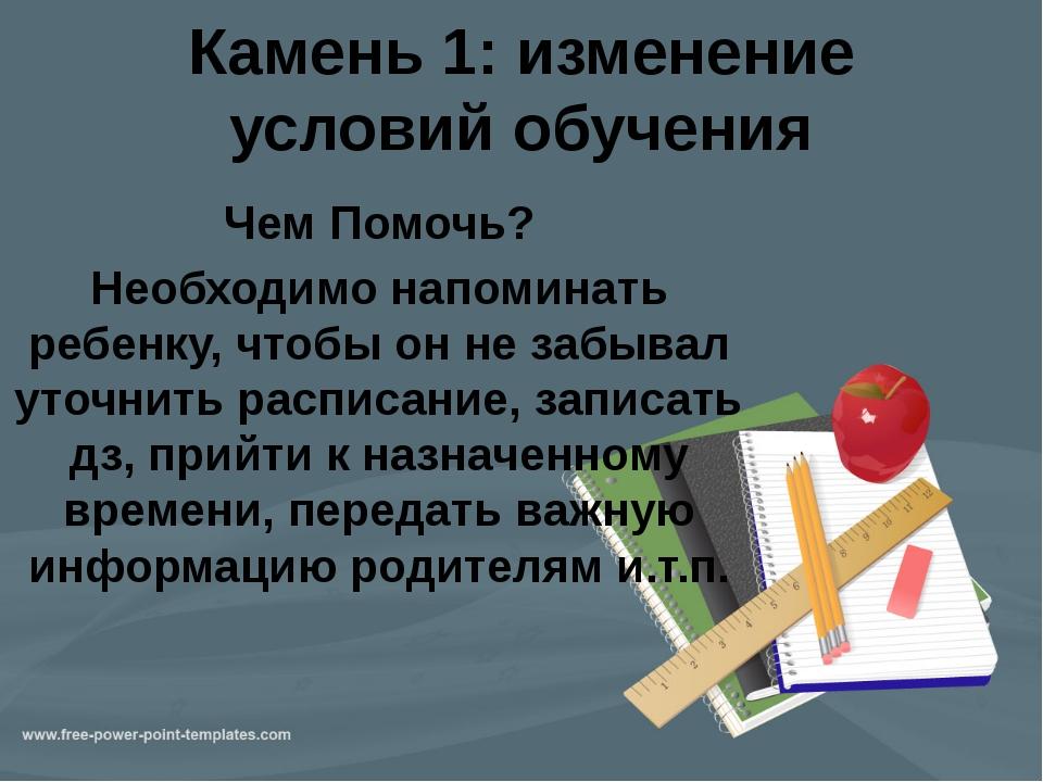 Камень 1: изменение условий обучения Чем Помочь? Необходимо напоминать ребенк...