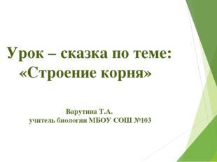 Урок – сказка по теме: «Строение корня» Варутина Т.А. учитель биологии МБО