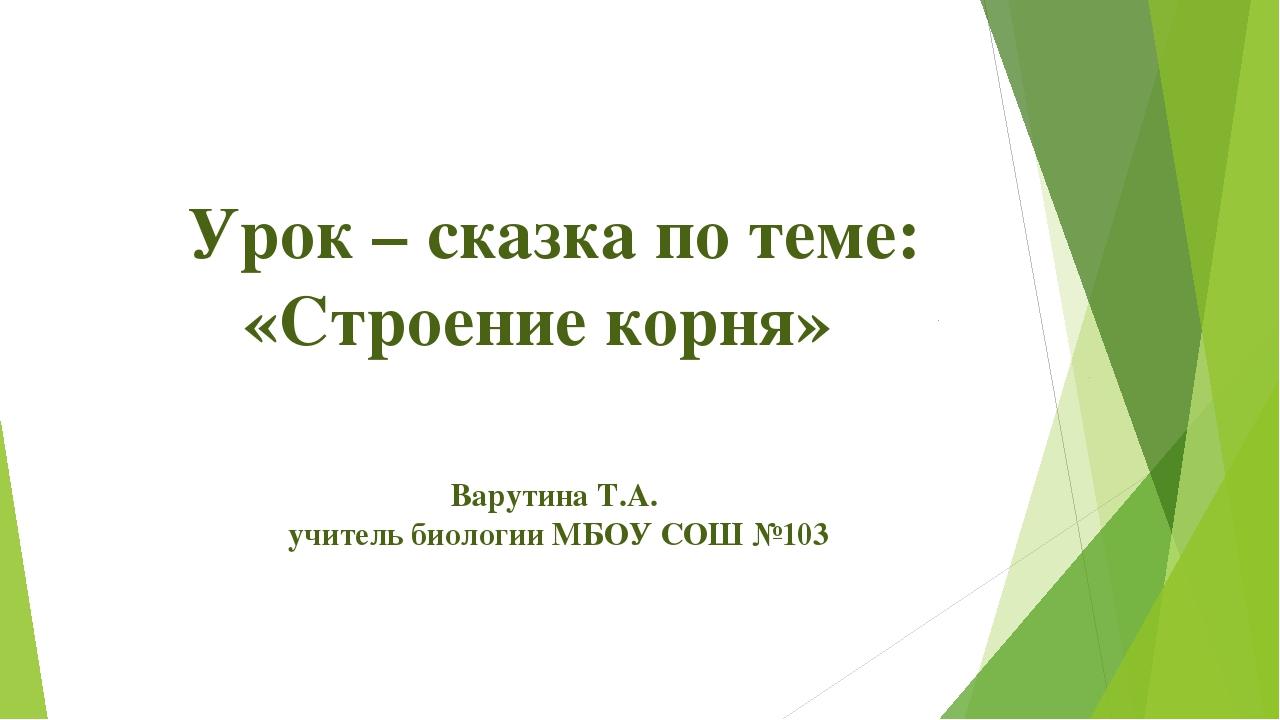Урок – сказка по теме: «Строение корня» Варутина Т.А. учитель биологии МБО...