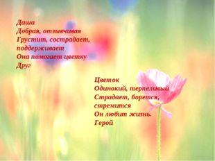 Даша Добрая, отзывчивая Грустит, сострадает, поддерживает Она помогает цветку
