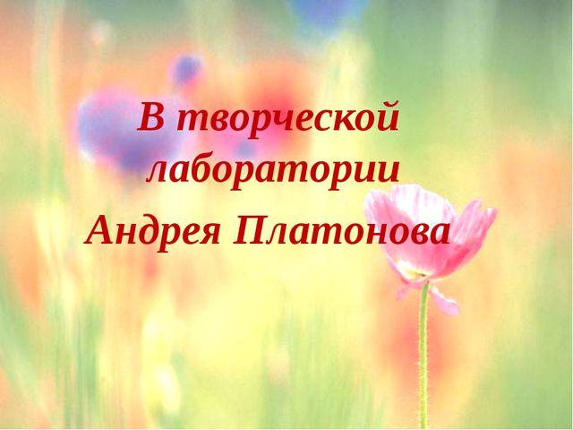 В творческой лаборатории Андрея Платонова t