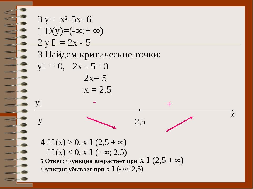 3 y= x²-5x+6 1 D(y)=(-∞;+ ∞) 2 y ´ = 2x - 5 3 Найдем критические точки: y´ =...