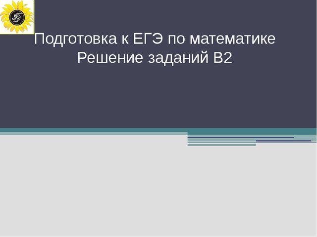 Подготовка к ЕГЭ по математике Решение заданий В2