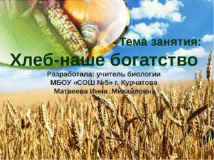 Тема занятия: Хлеб-наше богатство Разработала: учитель биологии МБОУ «СОШ №5