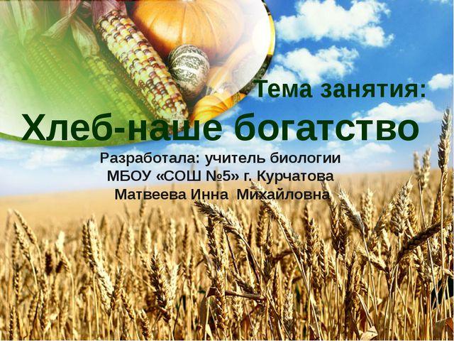 Тема занятия: Хлеб-наше богатство Разработала: учитель биологии МБОУ «СОШ №5...