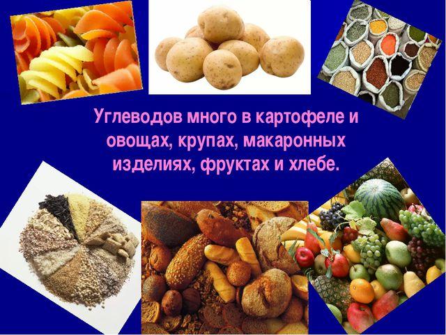 Углеводов много в картофеле и овощах, крупах, макаронных изделиях, фруктах и...