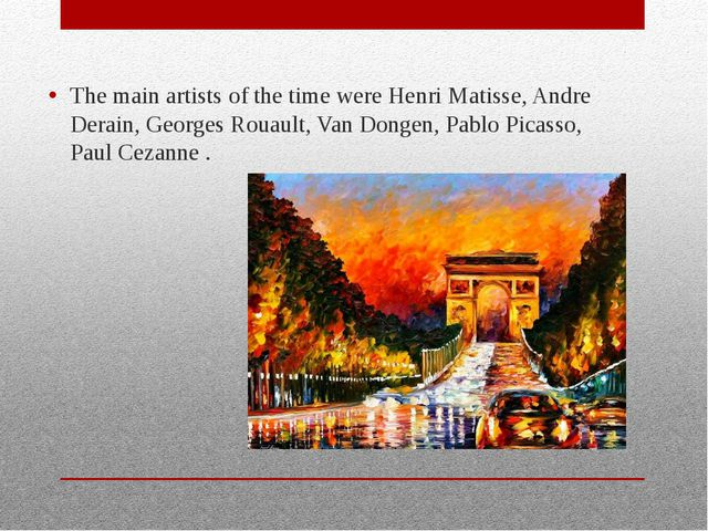 The main artists of the time were Henri Matisse, Andre Derain, Georges Rouaul...