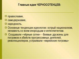 Главные идеи ЧЕРНОСОТЕНЦЕВ: православие, самодержавие, народность. Основные т