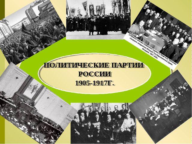 ПОЛИТИЧЕСКИЕ ПАРТИИ РОССИИ 1905-1917Г.