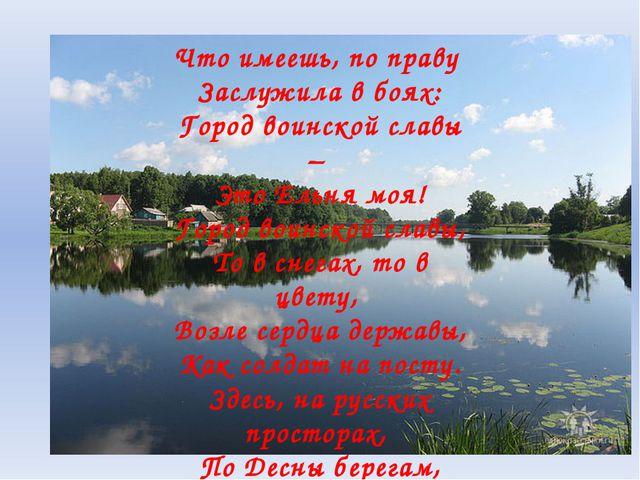 Что имеешь, по праву Заслужила в боях: Город воинской славы – Это Ельня моя!...
