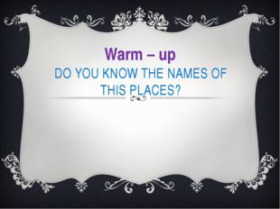 DO YOU KNOW THE NAMES OF THIS PLACES? Warm – up