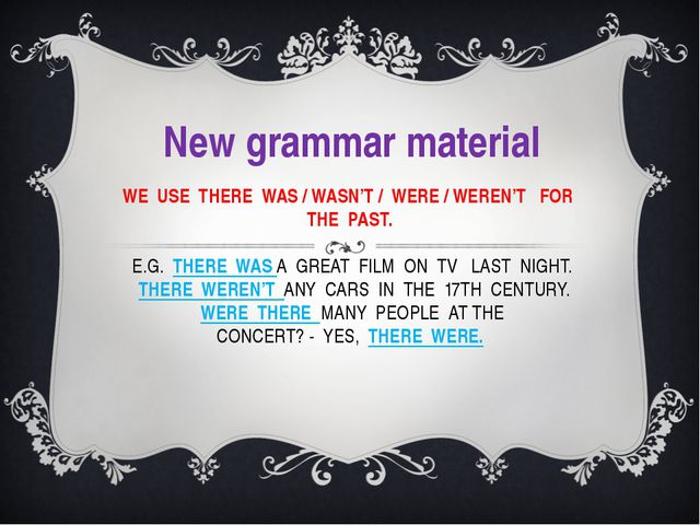 WE USE THERE WAS / WASN'T / WERE / WEREN'T FOR THE PAST. E.G. THERE WAS A GRE...