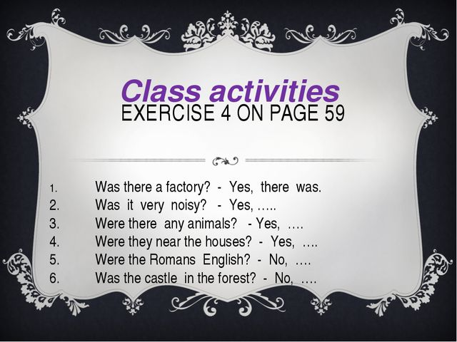EXERCISE 4 ON PAGE 59 Class activities 1.	Was there a factory? - Yes, there...