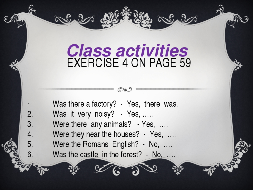 EXERCISE 4 ON PAGE 59 Class activities 1.Was there a factory? - Yes, there...