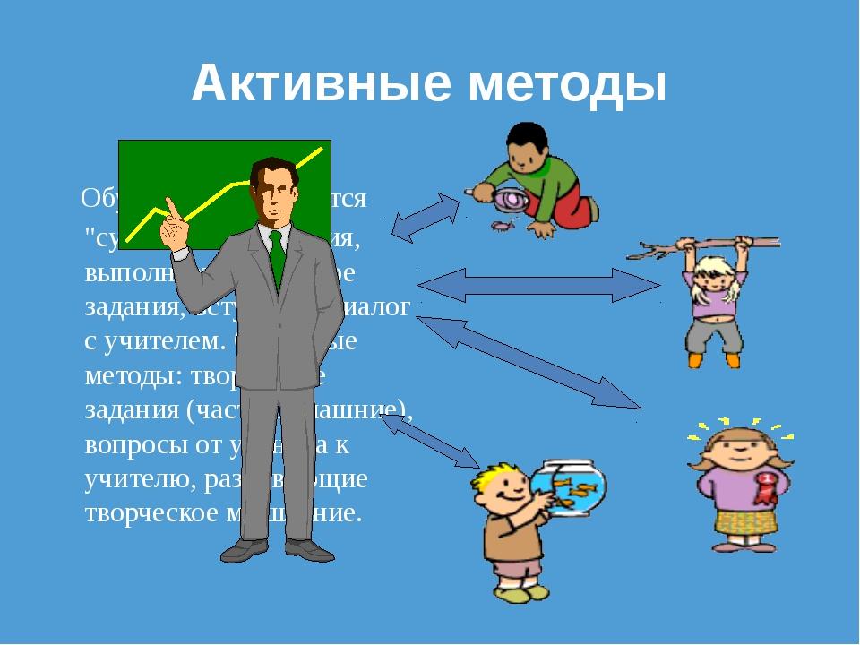 """Активные методы Обучающиеся является """"субъектом"""" обучения, выполняет творческ..."""