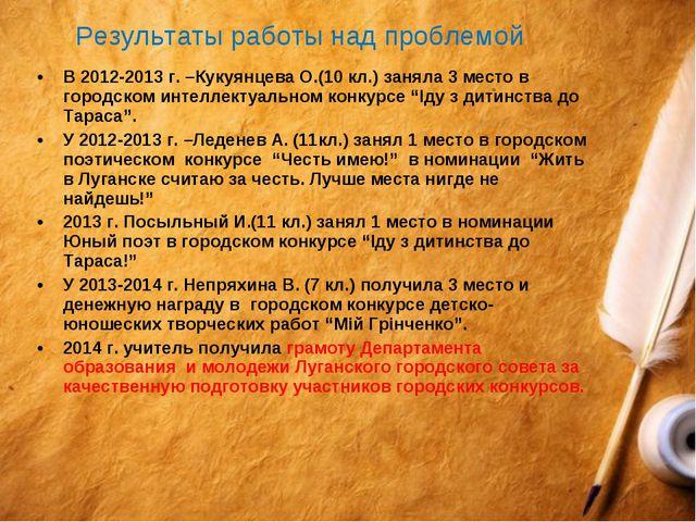 В 2012-2013 г. –Кукуянцева О.(10 кл.) заняла 3 место в городском интеллектуал...