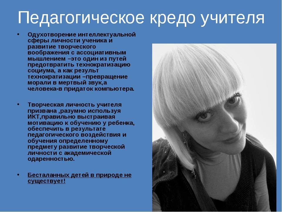 Педагогическое кредо учителя Одухотворение интеллектуальной сферы личности уч...