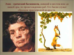 Эзоп – греческий баснопиcец, живший в шестом веке до нашей эры, по происхожде