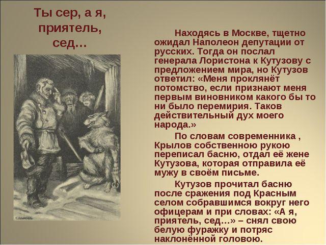 Ты сер, а я, приятель, сед… Находясь в Москве, тщетно ожидал Наполеон депут...