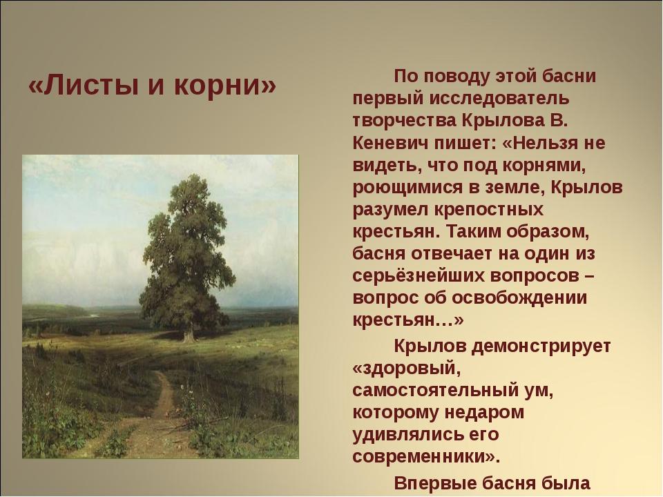 «Листы и корни» По поводу этой басни первый исследователь творчества Крылов...