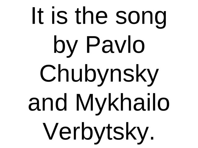 It is the song by Pavlo Chubynsky and Mykhailo Verbytsky.