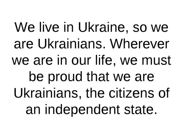 We live in Ukraine, so we are Ukrainians. Wherever we are in our life, we mus...