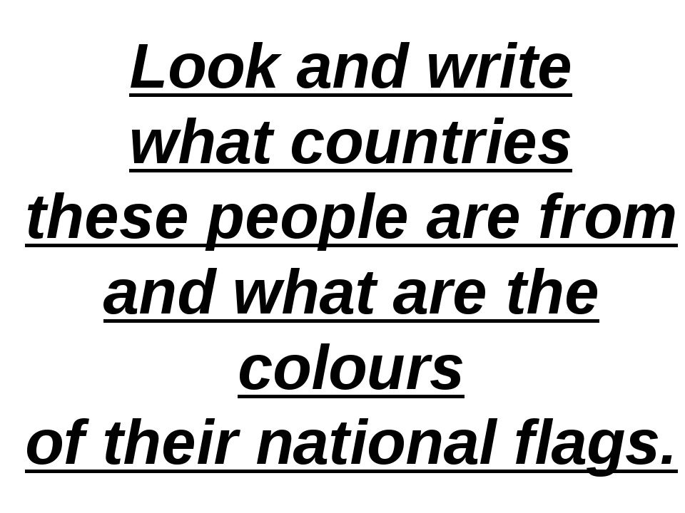 Look and write what countries these people are from and what are the colours...