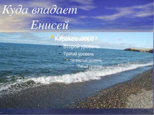 Куда впадает Енисей Карское море