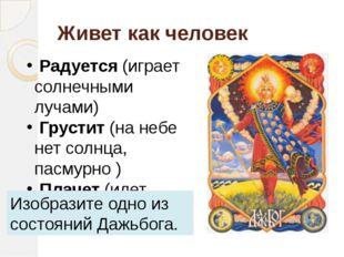 Живет как человек Радуется (играет солнечными лучами) Грустит (на небе нет со