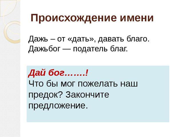 Происхождение имени Дажь – от «дать», давать благо. Дажьбог — податель благ....