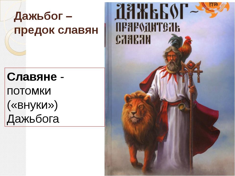 Дажьбог – предок славян Славяне - потомки («внуки») Дажьбога