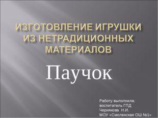 Паучок Работу выполнила: воспитатель ГПД Чернякова Н.И. МОУ «Смоленская ОШ №1»