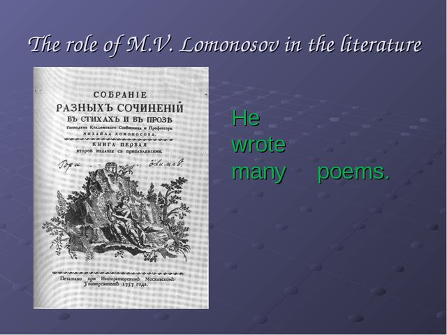 The role of M.V. Lomonosov in the literature He wrote many poems.