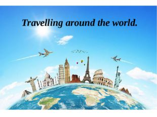 Travelling around the world.