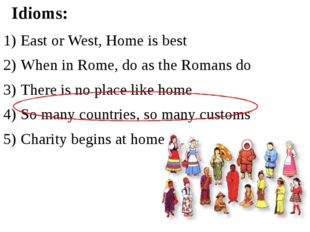 East or West, Home is best When in Rome, do as the Romans do There is no plac