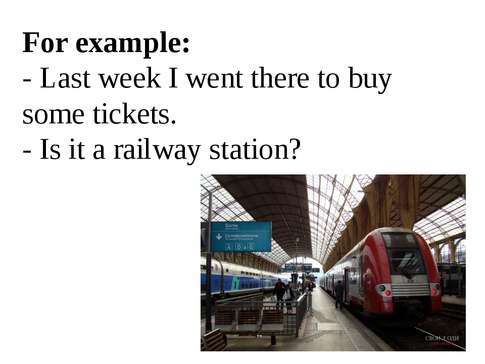 For example: - Last week I went there to buy some tickets. - Is it a railway...